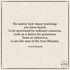 No matter how many teachings you have heard, to be motivated by ordinary concerns, such as a desire for greatness, fame or whatever, is not the way of the true Dharma.