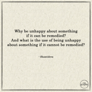 Why be unhappy about something if it can be remedied - And what is the use of being unhappy about something if it cannot be remedied
