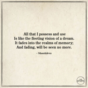 All that I possess and use Is like the fleeting vision of a dream. It fades into the realms of memory; And fading, will be seen no more. -Shantideva