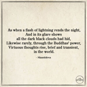 As when a flash of lightning rends the night, And in its glare shows all the dark black clouds had hid, Likewise rarely, through the Buddhas' power, Virtuous thoughts rise, brief and transient, in the world.