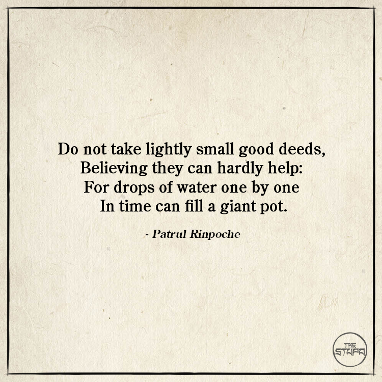 Dharma Quote: Do not take lightly small good deeds, Believing they can hardly help: For drops of water one by one In time can fill a giant pot. By: Patrul Rinpoche. Source: Words of My Perfect Teacher.