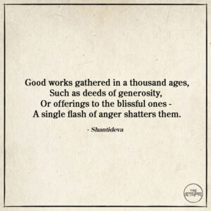 Dharma Quote: Good works gathered in a thousand ages, Such as deeds of generosity, Or offerings to the blissful ones - A single flash of anger shatters them. By: Shantideva. Source: The Way of the Bodhisattva (Bodhicaryavatara).
