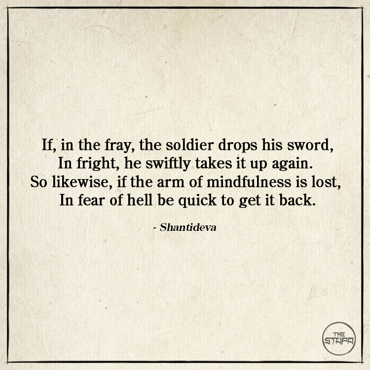 Dharma Quote: If, in the fray, the soldier drops his sword, In fright, he swiftly takes it up again. So likewise, if the arm of mindfulness is lost, In fear of hell be quick to get it back. By: Shantideva. Source: The Way of the Bodhisattva (Bodhicaryavatara).