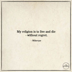 My religion is to live and die - without regret. - Milarepa