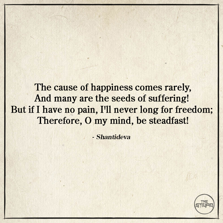 Dharma Quote: The cause of happiness comes rarely, And many are the seeds of suffering! But if I have no pain, I'll never long for freedom; Therefore, O my mind, be steadfast! By: Shantideva. Source: The Way of the Bodhisattva (Bodhicaryavatara).