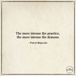 Dharma Quote: The more intense the practice, the more intense the demons. By: Patrul Rinpoche. Source: The Words of My Perfect Teacher.