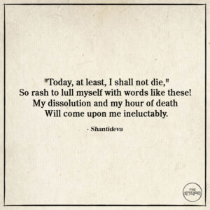 """Dharma Quote: """"Today, at least, I shall not die,"""" So rash to lull myself with words like these! My dissolution and my hour of death Will come upon me ineluctably. By: Shantideva. Source: The Way of the Bodhisattva (Bodhicaryavatara)."""