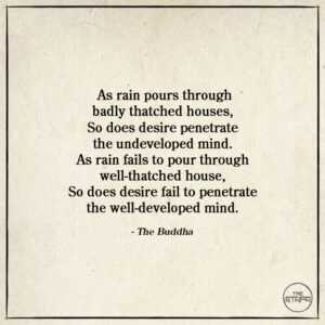 As rain pours through badly thatched houses, So does desire penetrate the undeveloped mind. As rain fails to pour through well-thatched house, So does desire fail to penetrate the well-developed mind.